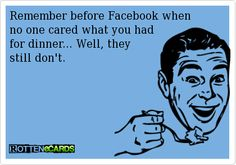 Remember before Facebook when no one cared what you had for dinner... Well, they still don't.