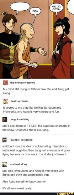 My mind still trying to fathom how Mai and Aang get along it seems to me that Mai dislikes boredom and insincerity, and Aang is very sincere and fun Mai's best friend is TY LEE, the bubbliest character in the show. Of course she'd like Aang. wait but i love the idea of sokka failing miserably to make mai laugh but then aang just sneezes and goes flying backwards or some s_ t and she just loses it Mai also loves Zuko, and Aang is very close with Zuko, so I think she appreciates that. avatarwindboy Also Aang saved her baby brother It's all very sweet really - )