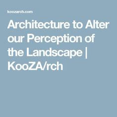 Architecture to Alter our Perception of the Landscape | KooZA/rch