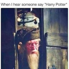 """When my friends are trying to talk to e and I don't listen, they say Harry Potter. When I hear those words, I am like: """"AHHHHHHH! Oh it is just you."""" Actually that works brilliant...! <3"""
