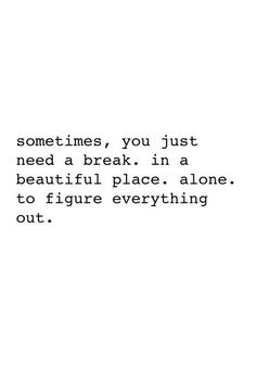 Sometimes you just need a break, in a beautiful place, ALONE, to figure everything out. Introvert.