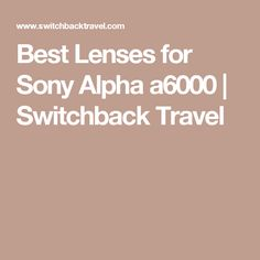 Best Lenses for Sony Alpha a6000 | Switchback Travel