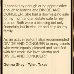 """Customer Praise for Divide & Conquer Estate Sales:  """"I cannot say enough or be appreciative enough to Martha and DIVIDE AND CONQUER. She had a down-sizing sale for my mom and an estate sale for.."""" Tyler, TX  Read more at http://www.divideandconquerofeasttexas.com/priorpraises.php  #estatesales #consignments #consignment #tyler #tylertx #tylertexas #organizing #organizers #professionalorganizer #professionalorganizers #movingsale #movingsales #moving #sale #divideandconquer"""