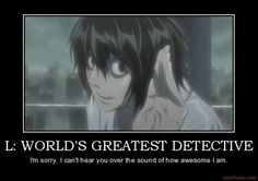 L Lawliet- Heck yes! Sherlock Holmes has nothing on him!