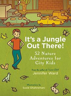 It's a Jungle Out There!: 52 Nature Adventures for City Kids by Jennifer Ward | IndieBound
