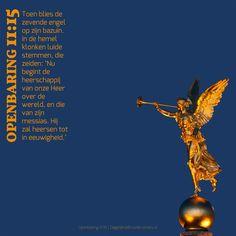 Toen blies de zevende engel op zijn bazuin. In de hemel klonken luide stemmen, die zeiden: 'Nu begint de heerschappij van onze Heer over de wereld, en die van zijn messias. Hij zal heersen tot in eeuwigheid.' Openbaring 11:15  #Heer, #Hemel, #Wereld  http://www.dagelijksebroodkruimels.nl/openbaring-11-15/