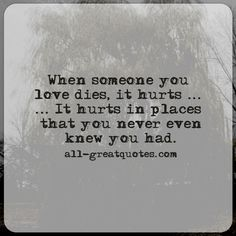 When someone you love dies, it hurts, it hurts in places that you never even knew you had.   all-greatquotes.com #Grief #Quotes #Dies