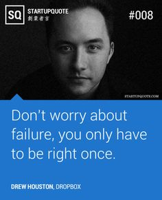 Don't worry about failure, you only have to be right once. - Drew Houston (Dropbox)