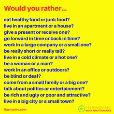 Question: Would you rather... / Answer: I'd rather __________ than _________