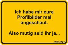 Ich habe mir eure Profilbilder mal angeschaut. Also mutig seid ihr ja... ... gefunden auf https://www.istdaslustig.de/spruch/2155 #lustig #sprüche #fun #spass