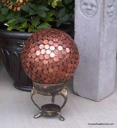 A gazing ball covered in pennies.  The gazing ball is a bowling ball.  (Ask my sister how much she loves bowling ball art!) ...  http://www.houseofhawthornes.com/2011/08/bowling-ball-yard-art-number-2.html