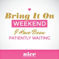 Bring It On Weekend! I Have Been Patiently Waiting!