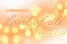 HE must be Lord of all if He is Lord at all