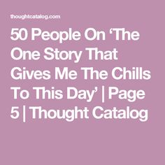 50 People On 'The One Story That Gives Me The Chills To This Day'   Page 5   Thought Catalog