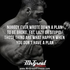 Nobody ever wrote down a plan to be broken, fat, lazy or stupid. Those things are what happen when you don't have a plan.