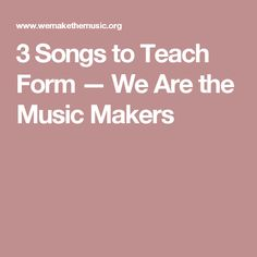 3 Songs to Teach Form — We Are the Music Makers