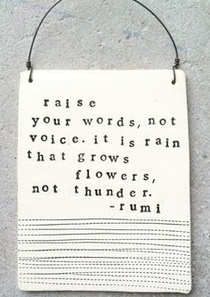 Raise your words, not voice. It is rain that grows flowers, not thunder. —Rumi. This reminds me of the Buddhist teaching that anger be transformed into mirror-like wisdom.