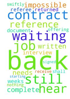I am still waiting to hear back about the job... Thank - I am still waiting to hear back about the job... Thank You for the interview, God. They are offering me a contract. It needs referee to complete written reference document and me to receive contract and get it signed and returned swiftly. I could be starting in 2 weeks. Thank You God Nothing shall be impossible with You.  Posted at: https://prayerrequest.com/t/zBz #pray #prayer #request #prayerrequest