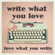 Write what you love, love what you write...