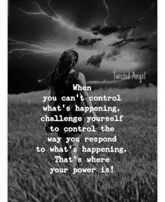 When You Can't Control What's Happening Challenge Yourself The Way You Respond To What's Happening That's Where Your Power Is