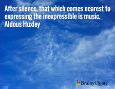 After silence, that which comes nearest to expressing the inexpressible is music. Aldous Huxley