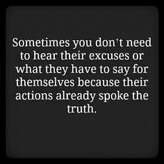 Sometimes you don't need to hear their excuses or what they have to say for themselves because their actions already spoke the truth. For more quotes and inspirations: http://www.lifehack.org/articles/communication/sometimes-you-dont-need-hear-their-excuses-what.html?ref=ppt10 #truthquotes http://quotags.net/ppost/170855379589681707/