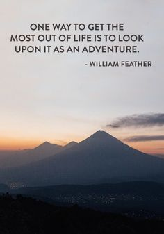 """One way to get the most out of life is to look upon it as an adventure."" — William Feather"