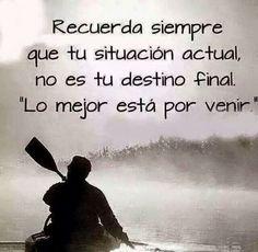 Recuerda siempre que tu situación actual,  no es tu destino final .