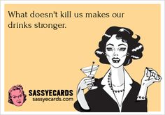 URL: http://sassyecards.com/what-doesnt-kill-us-makes-our-drinks/ What doesn't kill us makes our drinks…