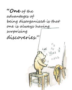 'One of the advantages of being disorganized is that one is always having surprising discoveries. ' - Pooh #Quotation #Discovery #Pooh