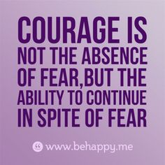 courage is not the absence of fear,but the ability to continue in spite of fear