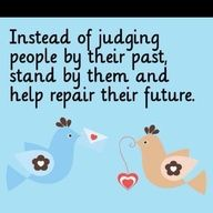 Instead of judging people by their past, stand by them and help repair their future.