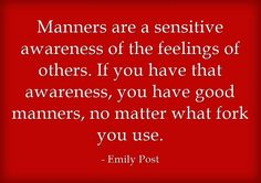 Emily Post, Manners are a sensitive awareness of the feelings of others If you have that awareness, you have good manners, no matter what fork you use