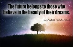 The future belongs to those who believe in the beauty of their dreams. ~Eleanor Roosevelt. (My Theme quote)