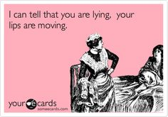 I can tell that you are lying, your lips are moving.