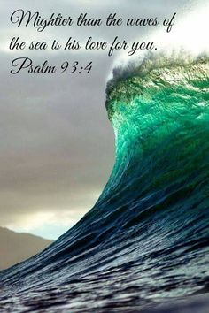 Mightier than the sea...is His love for thee.  Psalm 93:4 (H.R.)