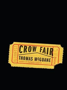 """Rated by amazon.com as one of the best books of 2014, CROW FAIR by THOMAS McGUANE is an edgy short story collection with interesting language and candid descriptions, like this one: """"I made dinner at my house, a place he plainly considered a dump..."""""""
