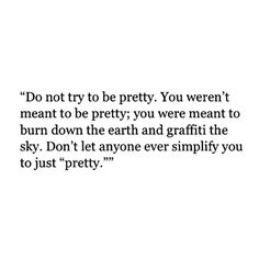 """Do not try to be pretty. You weren't meant to be pretty; you were meant to burn down the earth and graffiti the sky. Don't let anyone ever simplify you to just """"pretty""""."""