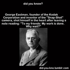 """KODAK:  George Eastman, founder of the Kodak Corporation, shot himself in the heart after leaving a note reading, """"To my friends:  My work is done.  Why wait?"""""""