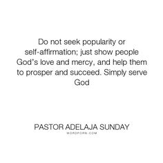 """Pastor Adelaja Sunday - """"Do not seek popularity or self-affirmation; just show people God�s love and mercy,..."""". success, motivation, service, building, love, selflessness"""