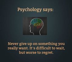 psychology says: never give up on something you really want. it's difficult to wait, but worse to regret.