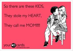 Funny Family Ecard: So there are these KIDS, They stole my HEART, They call me MOM!!!!!