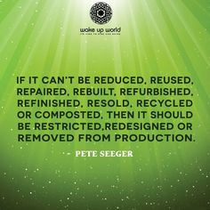 If it can't be reduced, reused, repaired, rebuilt, refurbished, refinished, resold, recycled or composted, then it should be restricted, redesigned or removed from production.