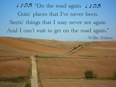 On the road again, goin' places that I've never been. Seein' things that I may never see again. And I can't wait to get on the road again.---Willie Nelson