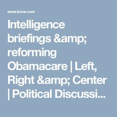 Intelligence briefings & reforming Obamacare | Left, Right & Center | Political Discussion & News | KCRW | KCRW