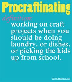 Procraftinating....this fits me PERFECT!  I have this problem a lot!!!  I need to make this for my craft room!!!!  And hang it where my hubby can see it!!!!  :)