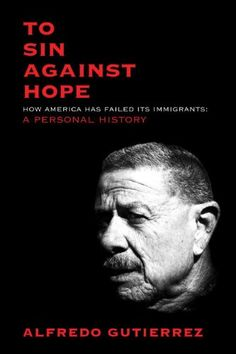 To Sin Against Hope: Life and Politics on the Borderland by Alfredo Gutierrez
