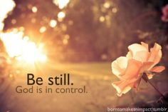Be Still... God is in Control! <3 Yes He is!