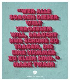 """""""Wer alle Sorgen dieser Welt vergessen will, braucht nur Schuhe zu tragen, die eine Nummer zu klein sind."""""""