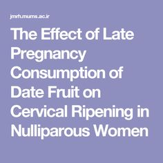 The Effect of Late Pregnancy Consumption of Date Fruit on Cervical Ripening in Nulliparous Women